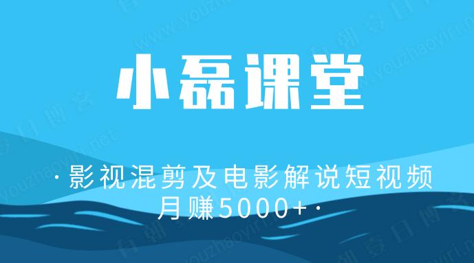 小磊课堂影视混剪及电影解说短视频月赚5000+弟子班-有朝壹日