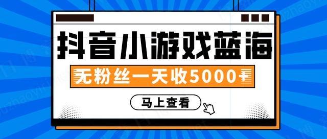 抖音小游戏蓝海项目,无粉丝一天收入5000+-有朝壹日