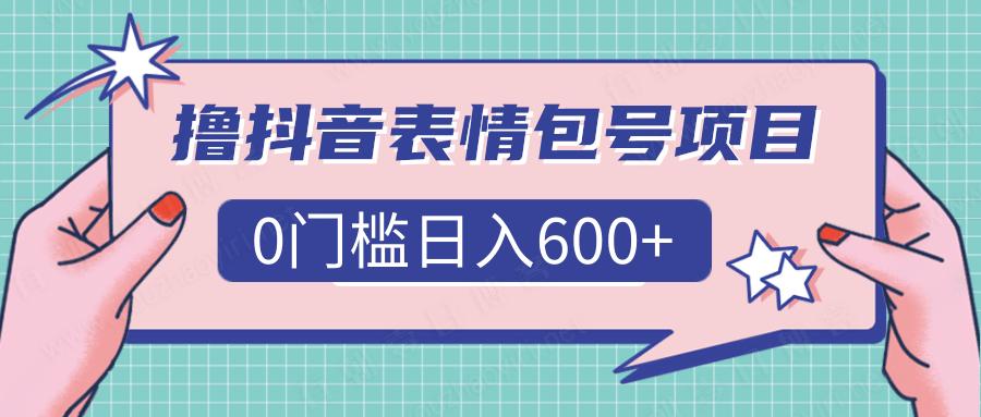 撸抖音表情包号项目,0门槛日入600+「视频教程」-有朝壹日