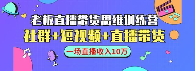 直播带货思维训练营:社群+短视频+直播带货 一场直播收入10万-有朝壹日